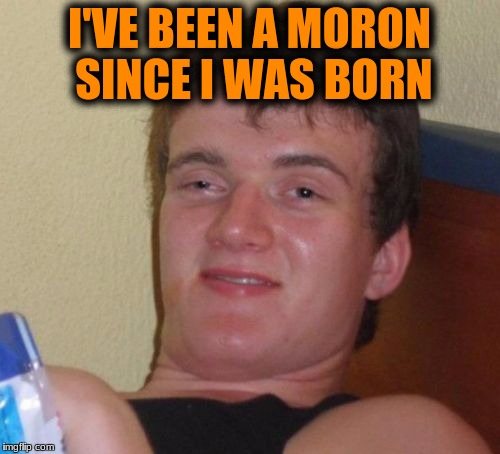 10 Guy Meme | I'VE BEEN A MORON SINCE I WAS BORN | image tagged in memes,10 guy | made w/ Imgflip meme maker