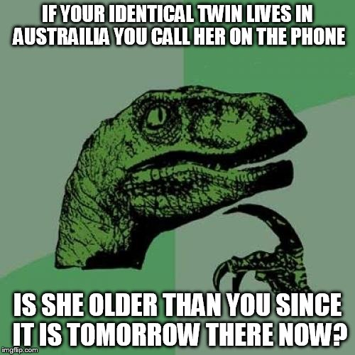 Philosoraptor Meme | IF YOUR IDENTICAL TWIN LIVES IN AUSTRAILIA YOU CALL HER ON THE PHONE IS SHE OLDER THAN YOU SINCE IT IS TOMORROW THERE NOW? | image tagged in memes,philosoraptor,austrailia,identical twin older,she | made w/ Imgflip meme maker