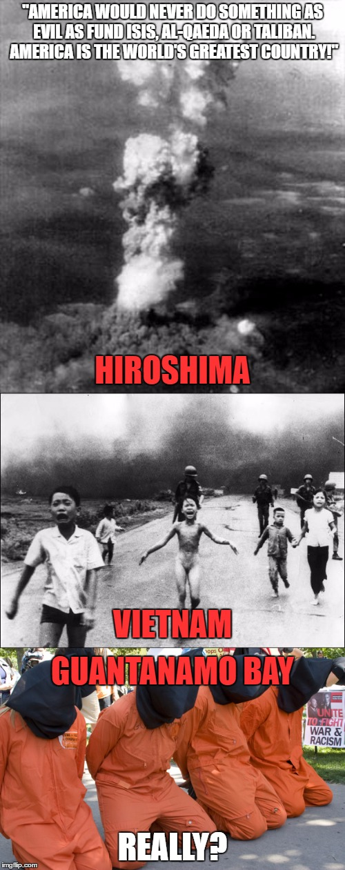 "You Can't Handle The Truth | ""AMERICA WOULD NEVER DO SOMETHING AS EVIL AS FUND ISIS, AL-QAEDA OR TALIBAN. AMERICA IS THE WORLD'S GREATEST COUNTRY!"" REALLY? HIROSHIMA VIE 