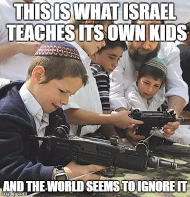 THIS IS WHAT ISRAEL TEACHES ITS OWN KIDS AND THE WORLD SEEMS TO IGNORE IT | made w/ Imgflip meme maker