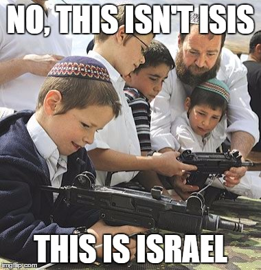 NO, THIS ISN'T ISIS THIS IS ISRAEL | image tagged in israel,isis,hypocrisy,terrorist,children,jews | made w/ Imgflip meme maker