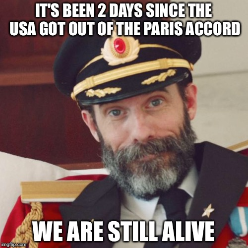 Captain Obvious | IT'S BEEN 2 DAYS SINCE THE USA GOT OUT OF THE PARIS ACCORD WE ARE STILL ALIVE | image tagged in captain obvious | made w/ Imgflip meme maker