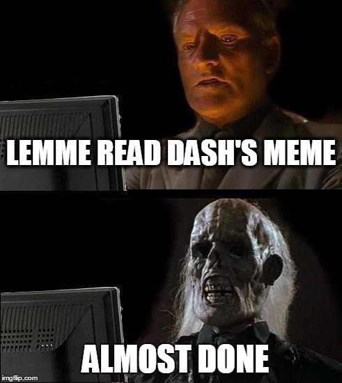 Ill Just Wait Here Meme | LEMME READ DASH'S MEME ALMOST DONE | image tagged in memes,ill just wait here | made w/ Imgflip meme maker
