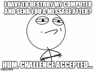 I HAVE TO DESTROY MY COMPUTER AND SEND YOU A MESSAGE AFTER? HUM, CHALLENGE ACCEPTED... | image tagged in meme | made w/ Imgflip meme maker