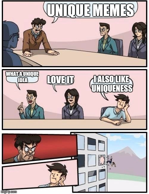 Boardroom Meeting Suggestion Meme | UNIQUE MEMES WHAT A UNIQUE IDEA LOVE IT I ALSO LIKE UNIQUENESS | image tagged in memes,boardroom meeting suggestion | made w/ Imgflip meme maker