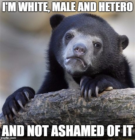 Guess I need to go check my privilege | I'M WHITE, MALE AND HETERO AND NOT ASHAMED OF IT | image tagged in memes,confession bear | made w/ Imgflip meme maker