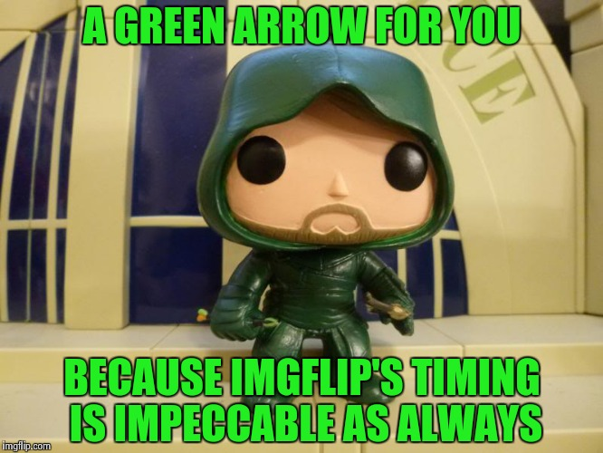 A GREEN ARROW FOR YOU BECAUSE IMGFLIP'S TIMING IS IMPECCABLE AS ALWAYS | image tagged in bobblehead green arrow | made w/ Imgflip meme maker