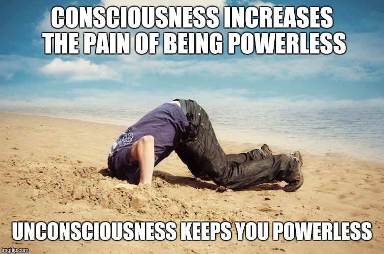 Time Payments | CONSCIOUSNESS INCREASES THE PAIN OF BEING POWERLESS UNCONSCIOUSNESS KEEPS YOU POWERLESS | image tagged in head in sand | made w/ Imgflip meme maker