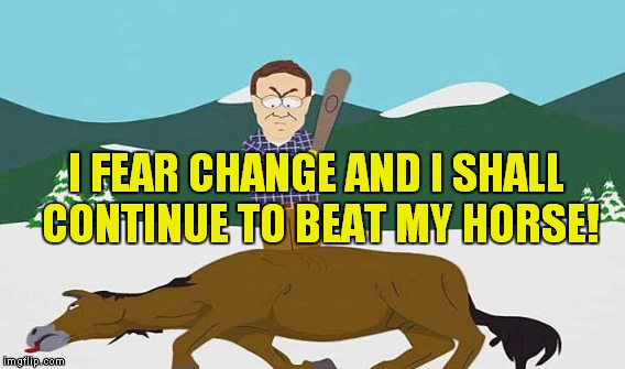 I FEAR CHANGE AND I SHALL CONTINUE TO BEAT MY HORSE! | made w/ Imgflip meme maker