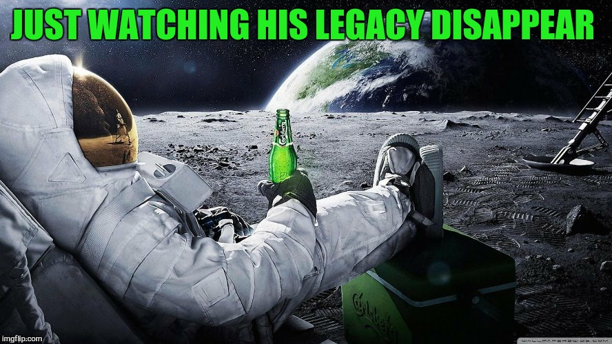 JUST WATCHING HIS LEGACY DISAPPEAR | made w/ Imgflip meme maker