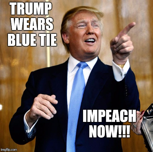 Blue tie impeach  |  TRUMP WEARS BLUE TIE; IMPEACH NOW!!! | image tagged in donal trump birthday,impeach trump | made w/ Imgflip meme maker