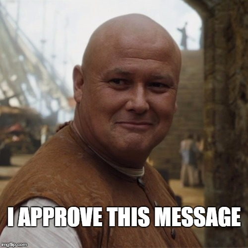 Varys | I APPROVE THIS MESSAGE | image tagged in varys,approve,message | made w/ Imgflip meme maker
