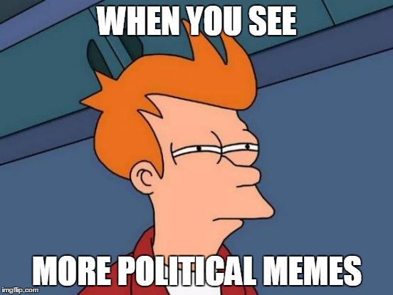 Futurama Fry Meme | WHEN YOU SEE MORE POLITICAL MEMES | image tagged in memes,futurama fry,misused meme templates,political memes,shut the hell up already you have your president guy | made w/ Imgflip meme maker