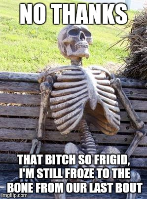 Waiting Skeleton Meme | NO THANKS THAT B**CH SO FRIGID, I'M STILL FROZE TO THE BONE FROM OUR LAST BOUT | image tagged in memes,waiting skeleton | made w/ Imgflip meme maker