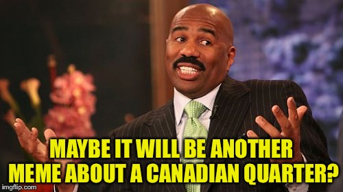 Steve Harvey Meme | MAYBE IT WILL BE ANOTHER MEME ABOUT A CANADIAN QUARTER? | image tagged in memes,steve harvey | made w/ Imgflip meme maker