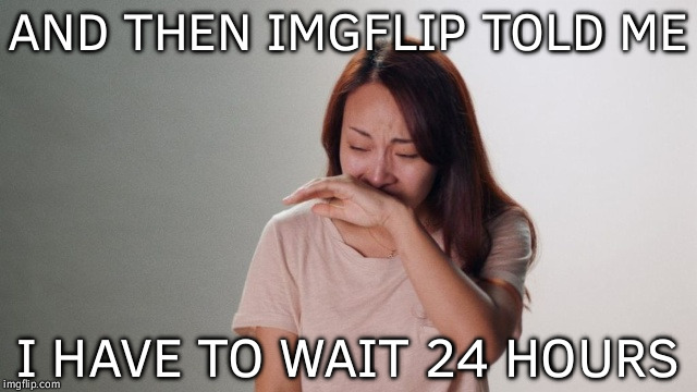 Viral Depression | AND THEN IMGFLIP TOLD ME I HAVE TO WAIT 24 HOURS | image tagged in crying,memes,funny,viral,depression | made w/ Imgflip meme maker