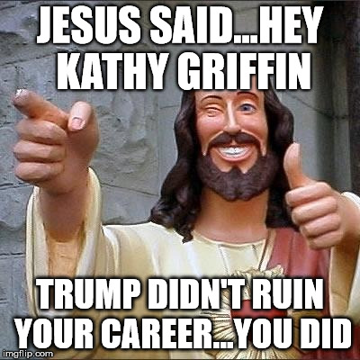jesus says | JESUS SAID...HEY KATHY GRIFFIN TRUMP DIDN'T RUIN YOUR CAREER...YOU DID | image tagged in jesus says | made w/ Imgflip meme maker