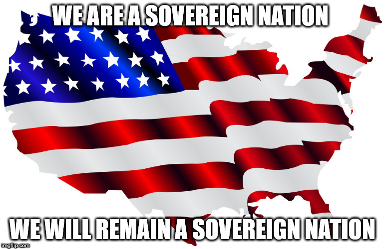 America, the land of the free and the home of the brave.  | WE ARE A SOVEREIGN NATION WE WILL REMAIN A SOVEREIGN NATION | image tagged in united states of america,freedom in murica,donald trump,make america great again | made w/ Imgflip meme maker