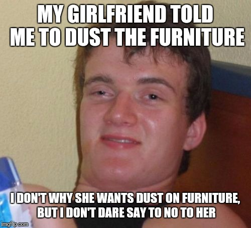 10 Guy Meme | MY GIRLFRIEND TOLD ME TO DUST THE FURNITURE I DON'T WHY SHE WANTS DUST ON FURNITURE, BUT I DON'T DARE SAY TO NO TO HER | image tagged in memes,10 guy | made w/ Imgflip meme maker
