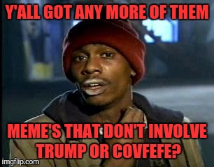 Y'all Got Any More Of That Meme | Y'ALL GOT ANY MORE OF THEM MEME'S THAT DON'T INVOLVE TRUMP OR COVFEFE? | image tagged in memes,yall got any more of | made w/ Imgflip meme maker