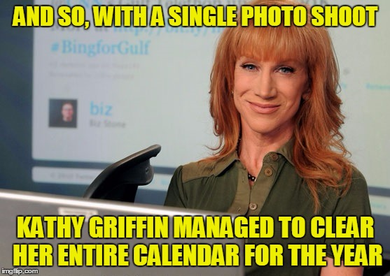 Griffin cleared calendar | AND SO, WITH A SINGLE PHOTO SHOOT KATHY GRIFFIN MANAGED TO CLEAR HER ENTIRE CALENDAR FOR THE YEAR | image tagged in kathy griffin tolerance | made w/ Imgflip meme maker