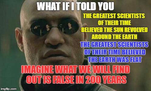 Scientists are not always correct in their findings | WHAT IF I TOLD YOU THE GREATEST SCIENTISTS OF THEIR TIME BELIEVED THE SUN REVOLVED AROUND THE EARTH THE GREATEST SCIENTISTS OF THEIR TIME BE | image tagged in what if i told you | made w/ Imgflip meme maker