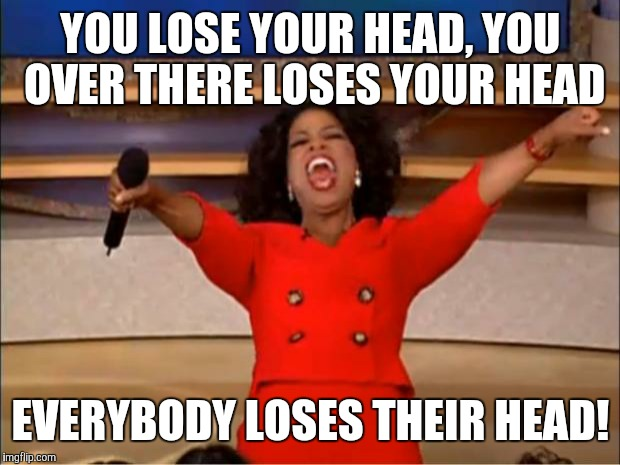 Off with all your heads! | YOU LOSE YOUR HEAD, YOU OVER THERE LOSES YOUR HEAD EVERYBODY LOSES THEIR HEAD! | image tagged in memes,oprah you get a | made w/ Imgflip meme maker