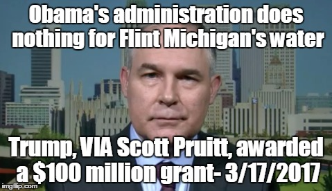 Scott Pruitt EPA | Obama's administration does nothing for Flint Michigan's water Trump, VIA Scott Pruitt, awarded a $100 million grant- 3/17/2017 | image tagged in scott pruitt epa | made w/ Imgflip meme maker