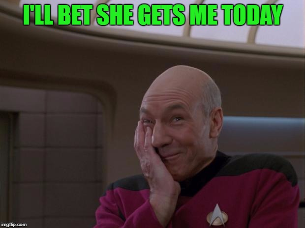 I'LL BET SHE GETS ME TODAY | made w/ Imgflip meme maker