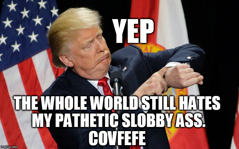 covfefe | YEP THE WHOLE WORLD STILL HATES MY PATHETIC SLOBBY ASS. COVFEFE | image tagged in covfefe,covfefe week,dumptrump,clown car republicans,don the con,fucktrump | made w/ Imgflip meme maker