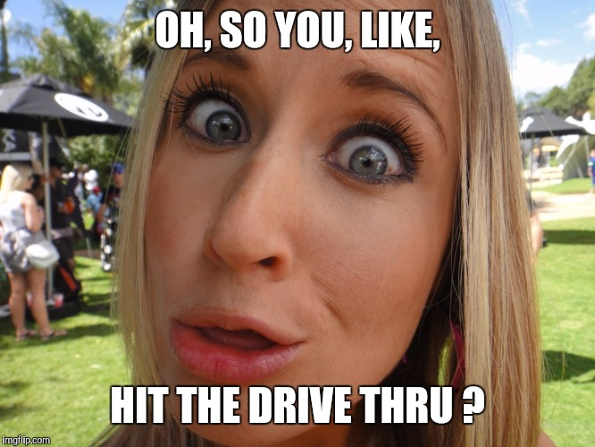 Memes | OH, SO YOU, LIKE, HIT THE DRIVE THRU ? | image tagged in memes | made w/ Imgflip meme maker