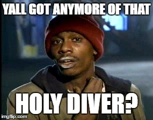 Y'all Got Any More Of That Meme | YALL GOT ANYMORE OF THAT HOLY DIVER? | image tagged in memes,yall got any more of | made w/ Imgflip meme maker