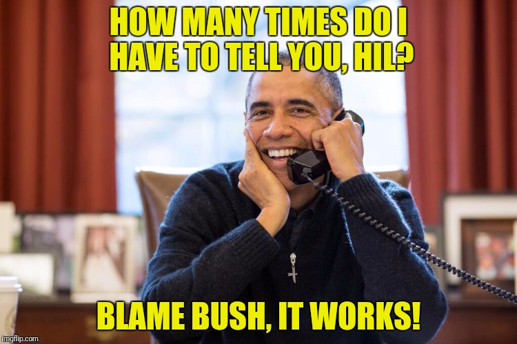 HOW MANY TIMES DO I HAVE TO TELL YOU, HIL? BLAME BUSH, IT WORKS! | made w/ Imgflip meme maker