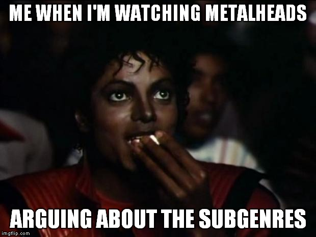 Michael is having a great time | ME WHEN I'M WATCHING METALHEADS ARGUING ABOUT THE SUBGENRES | image tagged in memes,michael jackson popcorn,metal,heavy metal,me when i'm watching metalheads arguing about the subgenres | made w/ Imgflip meme maker