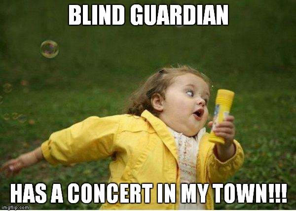 Chubby Bubbles Girl Meme | BLIND GUARDIAN HAS A CONCERT IN MY TOWN!!! | image tagged in memes,chubby bubbles girl | made w/ Imgflip meme maker
