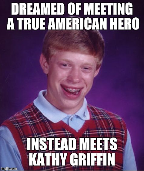 Bad Luck Brian Meme | DREAMED OF MEETING A TRUE AMERICAN HERO INSTEAD MEETS KATHY GRIFFIN | image tagged in memes,bad luck brian | made w/ Imgflip meme maker