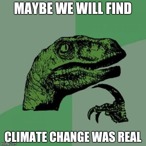 Philosoraptor Meme | MAYBE WE WILL FIND CLIMATE CHANGE WAS REAL | image tagged in memes,philosoraptor | made w/ Imgflip meme maker
