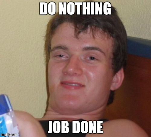 10 Guy Meme | DO NOTHING JOB DONE | image tagged in memes,10 guy | made w/ Imgflip meme maker