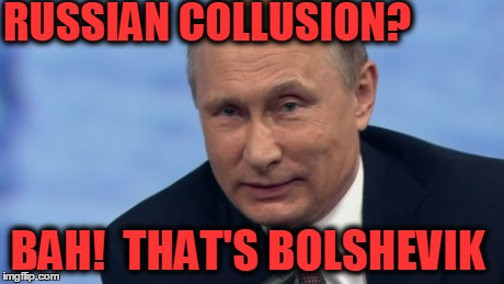putin | RUSSIAN COLLUSION? BAH!  THAT'S BOLSHEVIK | image tagged in putin | made w/ Imgflip meme maker
