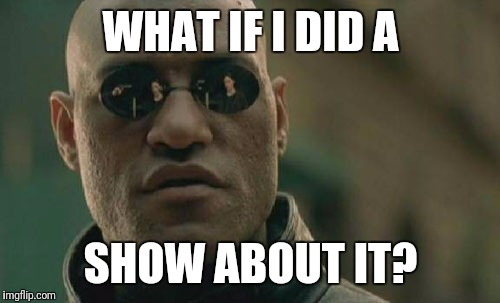 Matrix Morpheus Meme | WHAT IF I DID A SHOW ABOUT IT? | image tagged in memes,matrix morpheus | made w/ Imgflip meme maker
