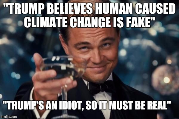 "Well played NWO you sly b*******! | ""TRUMP BELIEVES HUMAN CAUSED CLIMATE CHANGE IS FAKE"" ""TRUMP'S AN IDIOT, SO IT MUST BE REAL"" 