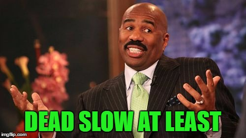 Steve Harvey Meme | DEAD SLOW AT LEAST | image tagged in memes,steve harvey | made w/ Imgflip meme maker