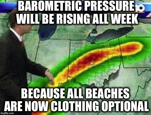 BAROMETRIC PRESSURE WILL BE RISING ALL WEEK BECAUSE ALL BEACHES ARE NOW CLOTHING OPTIONAL | made w/ Imgflip meme maker