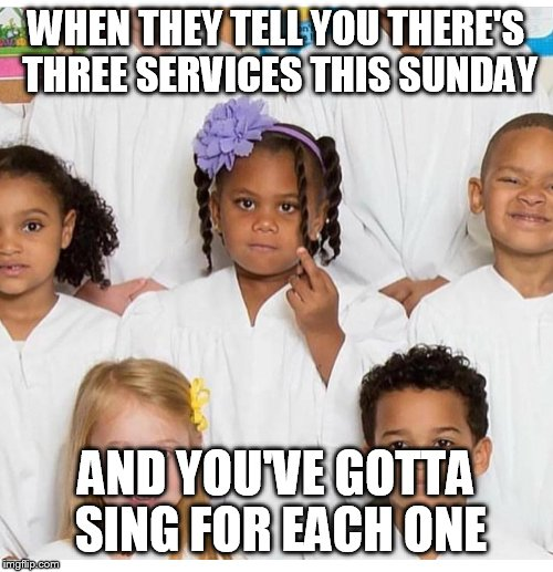WHEN THEY TELL YOU THERE'S THREE SERVICES THIS SUNDAY AND YOU'VE GOTTA SING FOR EACH ONE | image tagged in choir,funny kids | made w/ Imgflip meme maker