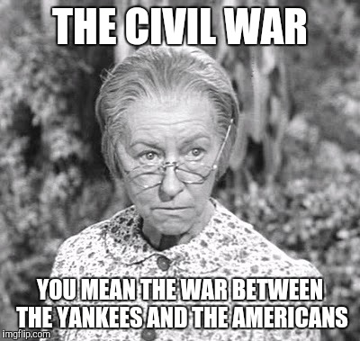 THE CIVIL WAR YOU MEAN THE WAR BETWEEN THE YANKEES AND THE AMERICANS | image tagged in granny | made w/ Imgflip meme maker