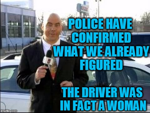 POLICE HAVE CONFIRMED WHAT WE ALREADY FIGURED THE DRIVER WAS IN FACT A WOMAN | made w/ Imgflip meme maker
