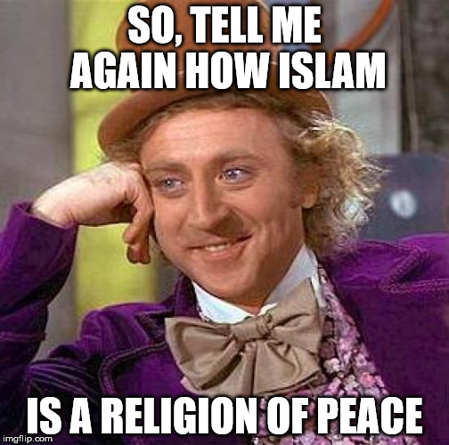 Creepy Condescending Wonka Meme | SO, TELL ME AGAIN HOW ISLAM IS A RELIGION OF PEACE | image tagged in memes,creepy condescending wonka | made w/ Imgflip meme maker