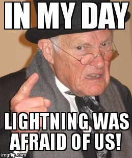 Back In My Day Meme | IN MY DAY LIGHTNING WAS AFRAID OF US! | image tagged in memes,back in my day | made w/ Imgflip meme maker