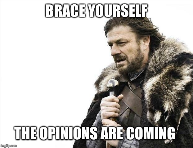 Brace Yourselves X is Coming Meme | BRACE YOURSELF THE OPINIONS ARE COMING | image tagged in memes,brace yourselves x is coming | made w/ Imgflip meme maker