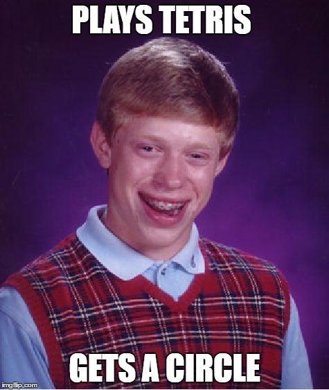 Bad Luck Brian Meme | PLAYS TETRIS GETS A CIRCLE | image tagged in memes,bad luck brian | made w/ Imgflip meme maker